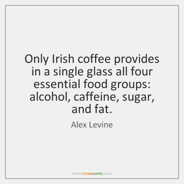 Only Irish coffee provides in a single glass all four essential food ...