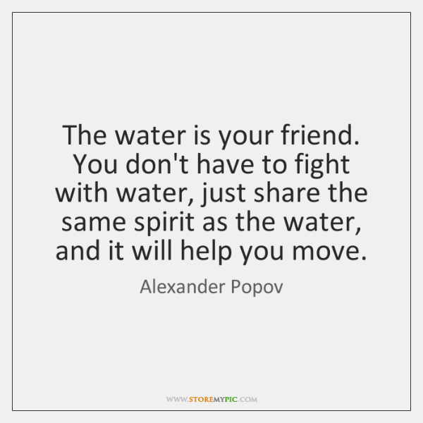 The water is your friend. You don't have to fight with water, ...