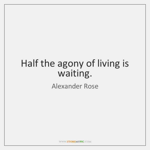 Half the agony of living is waiting.
