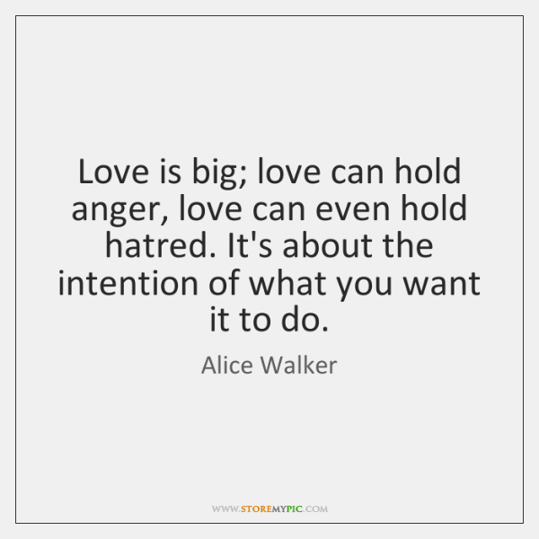 Love is big; love can hold anger, love can even hold hatred. ...