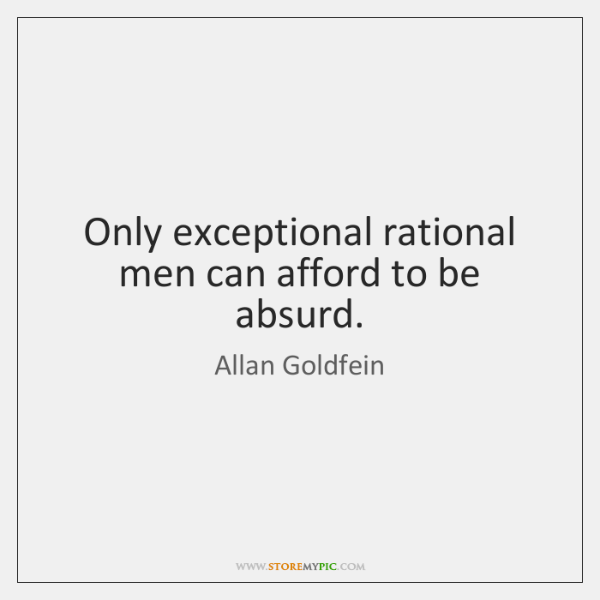 Only exceptional rational men can afford to be absurd.