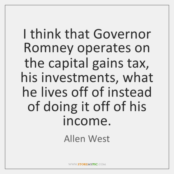 I think that Governor Romney operates on the capital gains tax, his ...