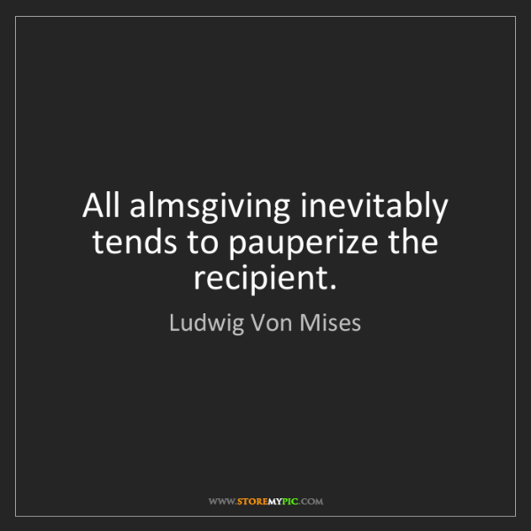 Ludwig Von Mises: All almsgiving inevitably tends to pauperize the recipient.