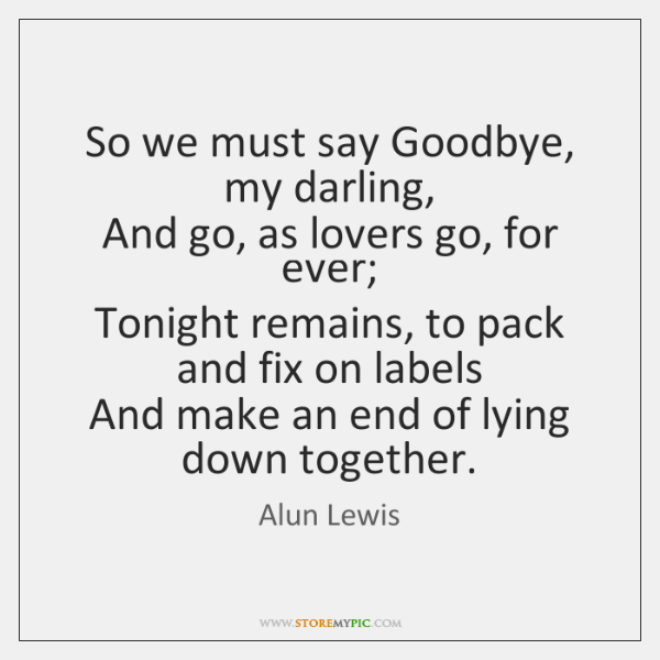 So we must say Goodbye, my darling,   And go, as lovers go, ...