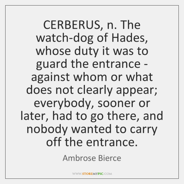 CERBERUS, n. The watch-dog of Hades, whose duty it was to guard ...