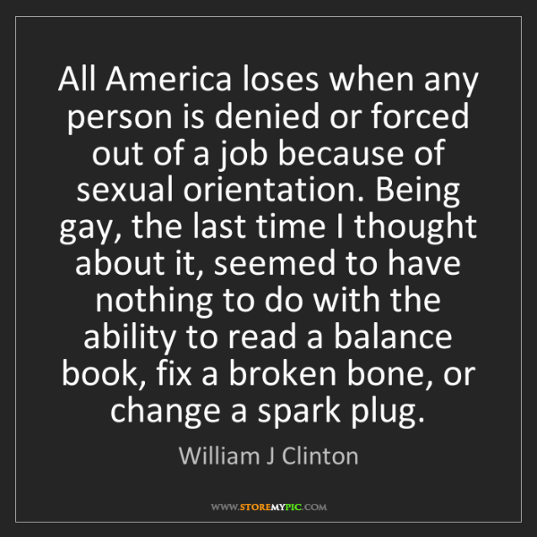 William J Clinton: All America loses when any person is denied or forced...
