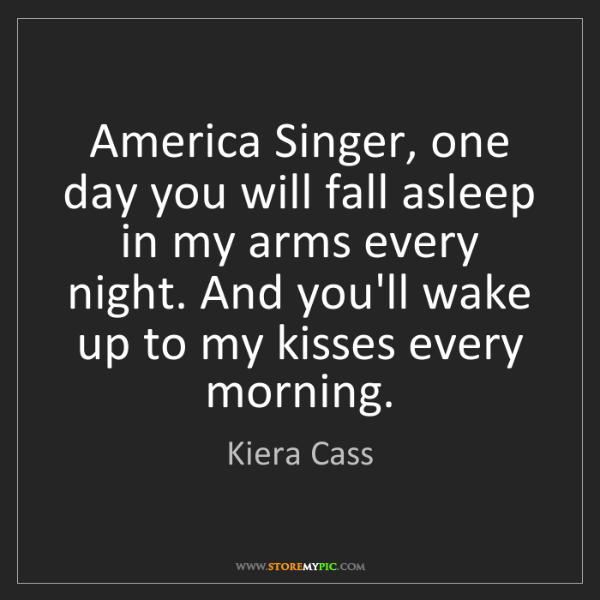 Kiera Cass: America Singer, one day you will fall asleep in my arms...