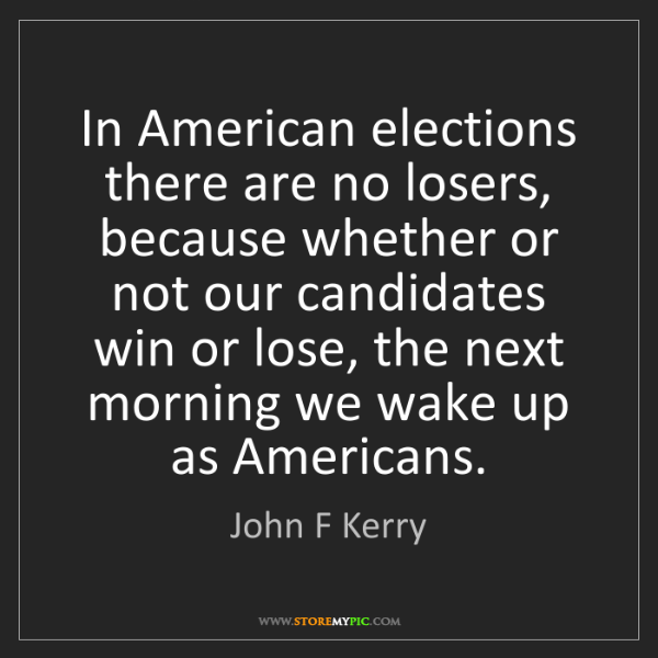 John F Kerry: In American elections there are no losers, because whether...