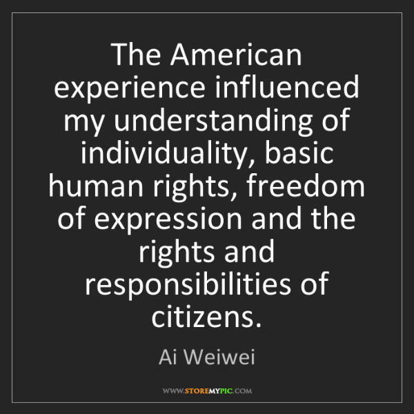Ai Weiwei: The American experience influenced my understanding of...
