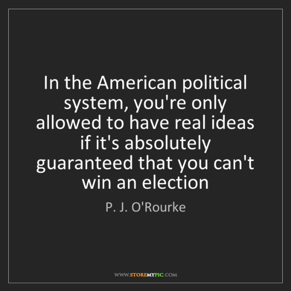 P. J. O'Rourke: In the American political system, you're only allowed...