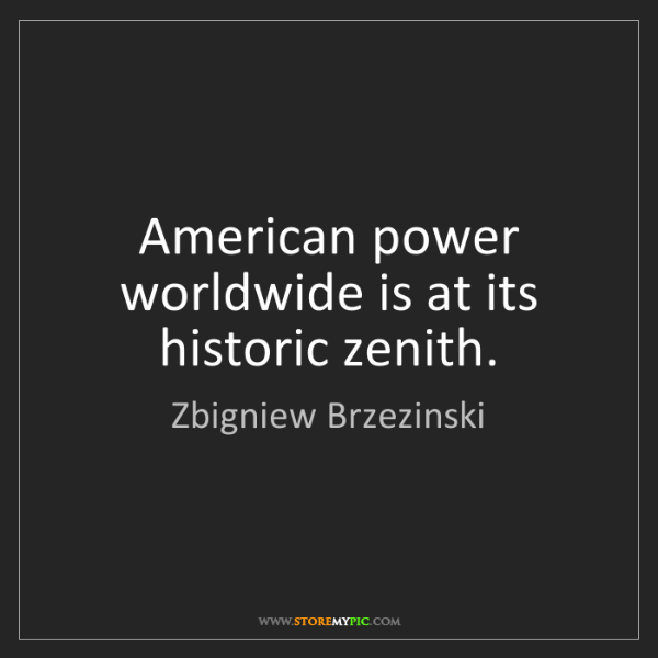 Zbigniew Brzezinski: American power worldwide is at its historic zenith.
