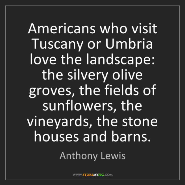 Anthony Lewis: Americans who visit Tuscany or Umbria love the landscape:...