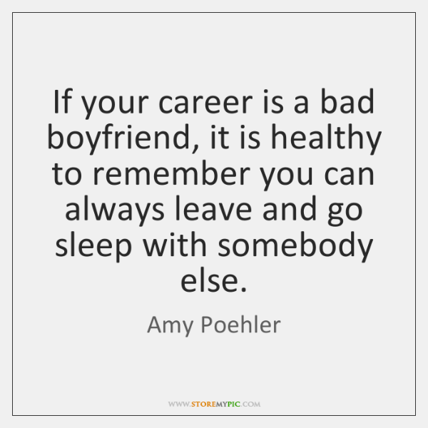 If your career is a bad boyfriend, it is healthy to remember ...