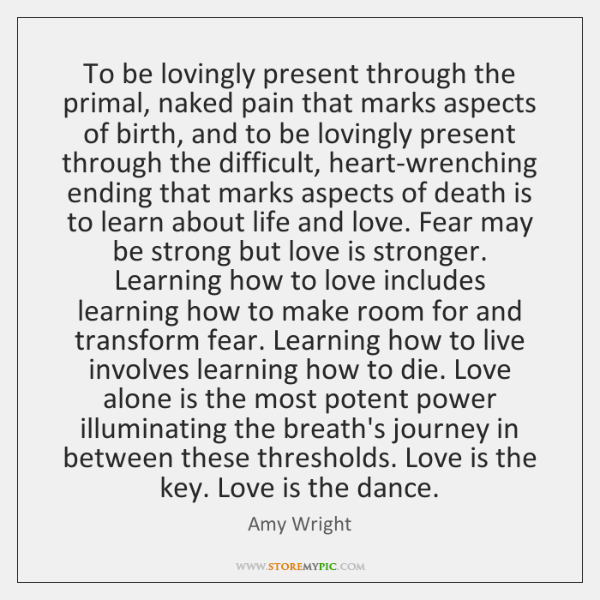 To be lovingly present through the primal, naked pain that marks aspects ...