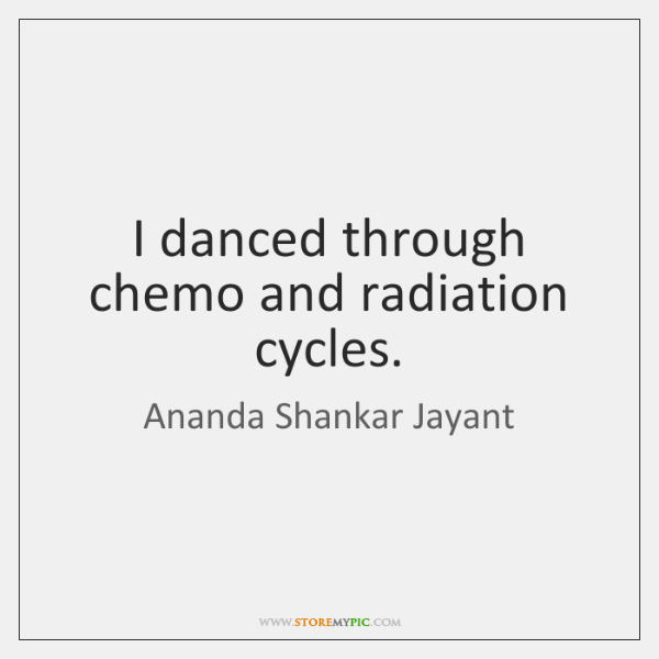 I danced through chemo and radiation cycles.