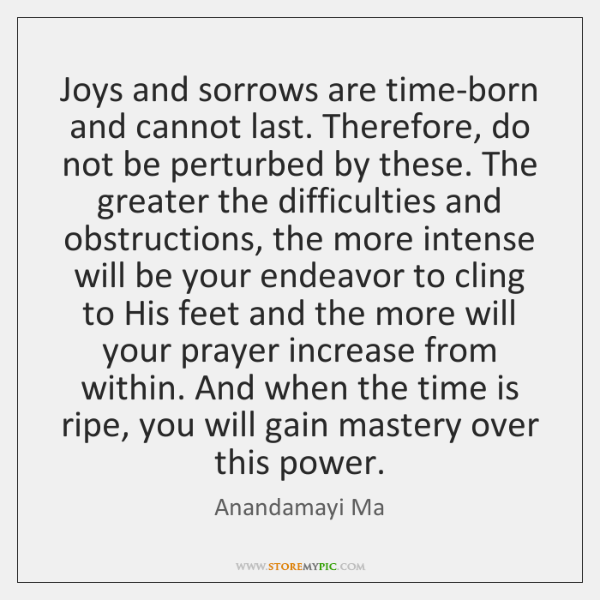 Joys and sorrows are time-born and cannot last. Therefore, do not be ...