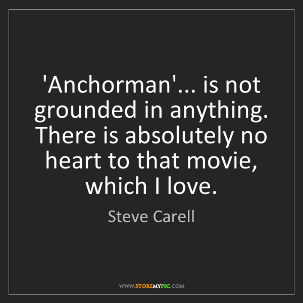 Steve Carell: 'Anchorman'... is not grounded in anything. There is...
