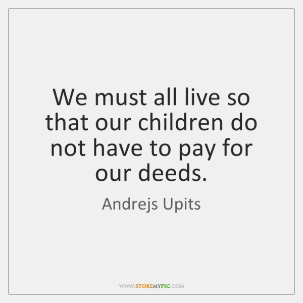 We must all live so that our children do not have to ...