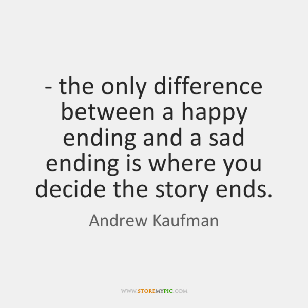 - the only difference between a happy ending and a sad ending is ...