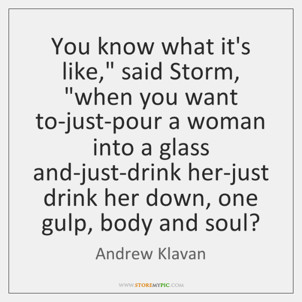 """You know what it's like,"""" said Storm, """"when you want to-just-pour a ..."""