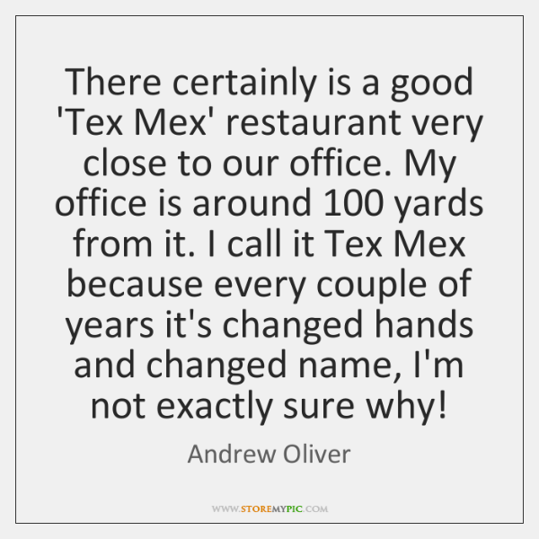 There certainly is a good 'Tex Mex' restaurant very close to our ...