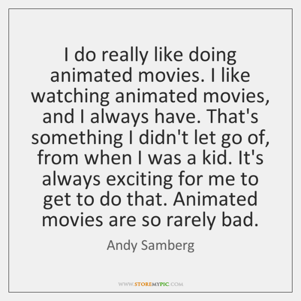 I do really like doing animated movies. I like watching animated movies, ...