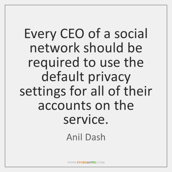 Every CEO of a social network should be required to use the ...