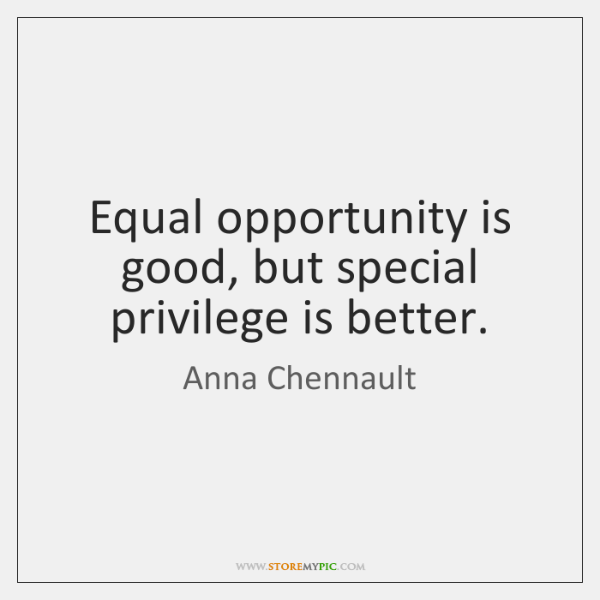Equal opportunity is good, but special privilege is better.