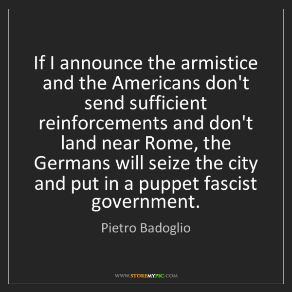 Pietro Badoglio: If I announce the armistice and the Americans don't send...