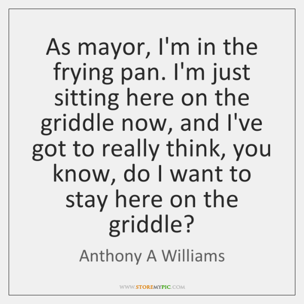 As mayor, I'm in the frying pan. I'm just sitting here on ...