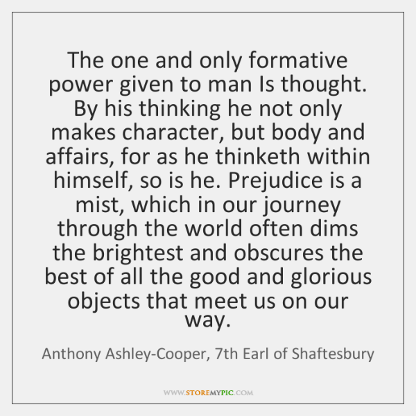 The one and only formative power given to man Is thought. By ...