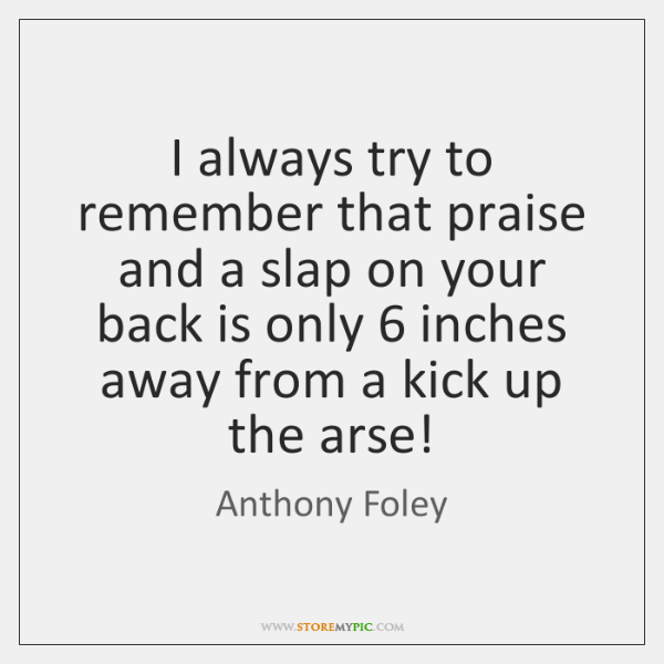 I always try to remember that praise and a slap on your ...