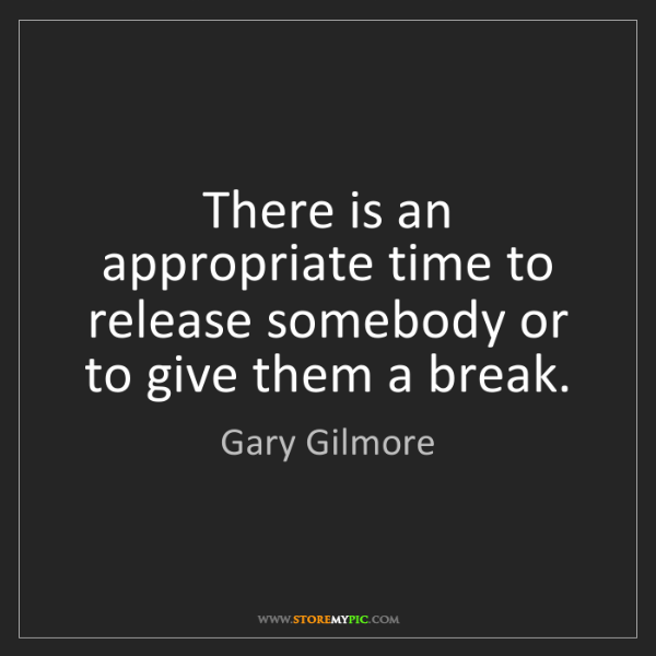 Gary Gilmore: There is an appropriate time to release somebody or to...