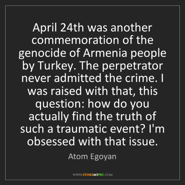 Atom Egoyan: April 24th was another commemoration of the genocide...
