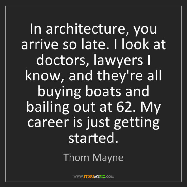 Thom Mayne: In architecture, you arrive so late. I look at doctors,...