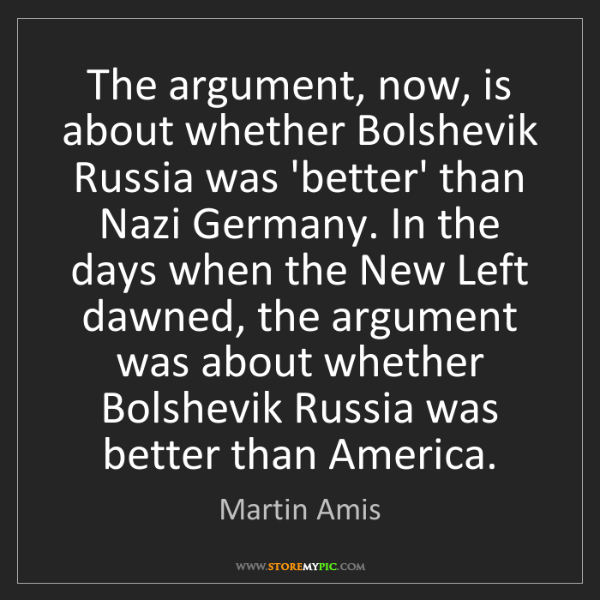 Martin Amis: The argument, now, is about whether Bolshevik Russia...