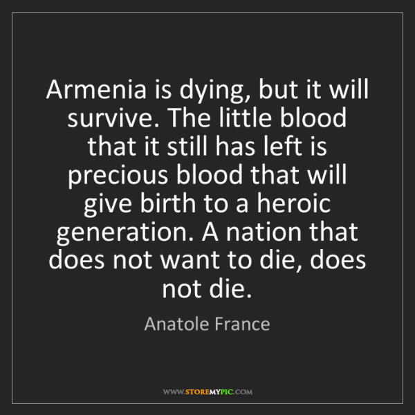 Anatole France: Armenia is dying, but it will survive. The little blood...