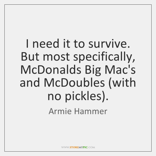 I need it to survive. But most specifically, McDonalds Big Mac's and ...