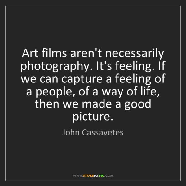 John Cassavetes: Art films aren't necessarily photography. It's feeling....