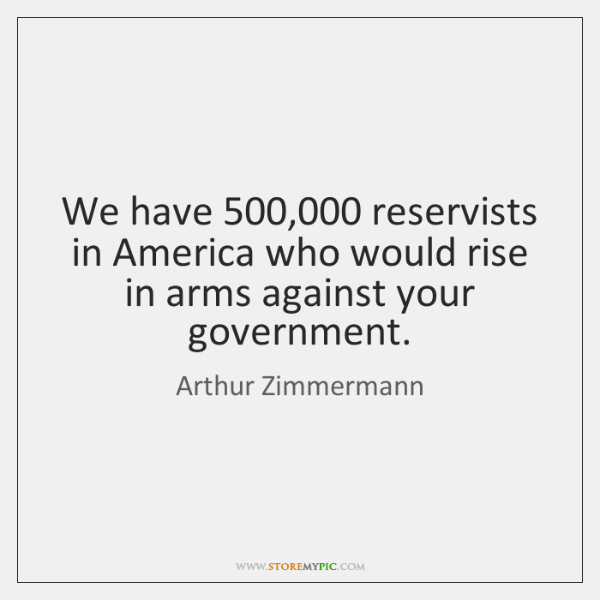 We have 500,000 reservists in America who would rise in arms against your ...