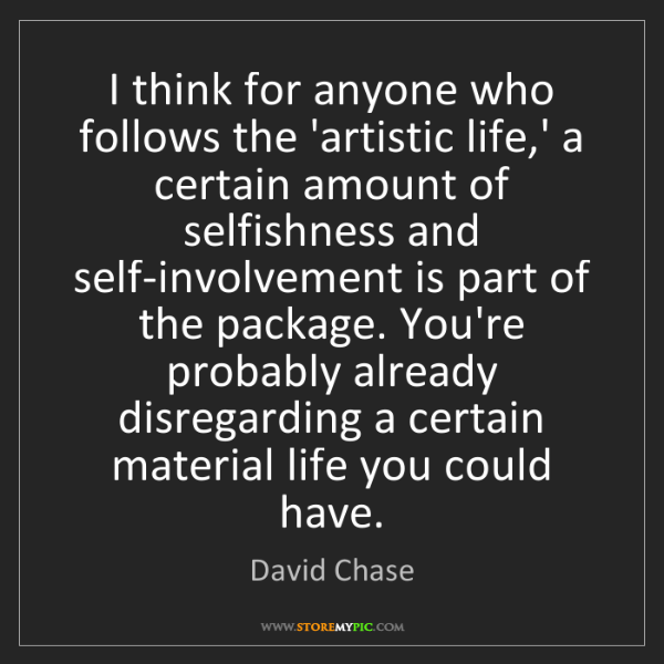 David Chase: I think for anyone who follows the 'artistic life,' a...