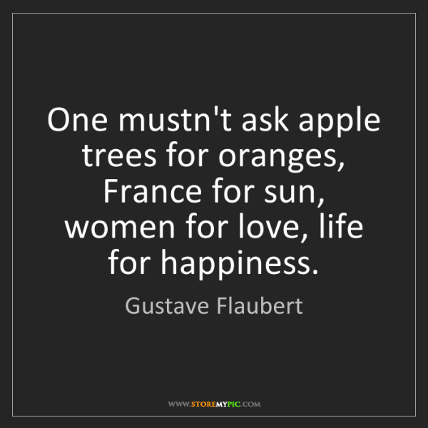 Gustave Flaubert: One mustn't ask apple trees for oranges, France for sun,...