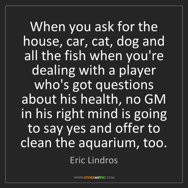 Eric Lindros: When you ask for the house, car, cat, dog and all the...