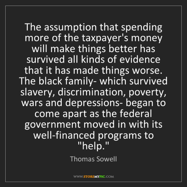 Thomas Sowell: The assumption that spending more of the taxpayer's money...
