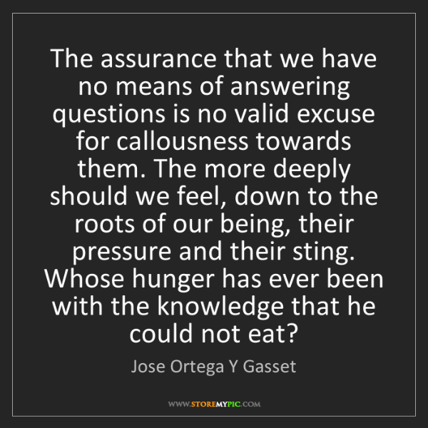 Jose Ortega Y Gasset: The assurance that we have no means of answering questions...