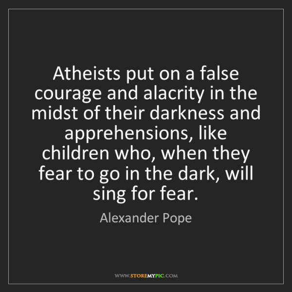 Alexander Pope: Atheists put on a false courage and alacrity in the midst...