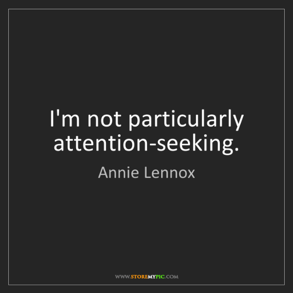 Annie Lennox: I'm not particularly attention-seeking.