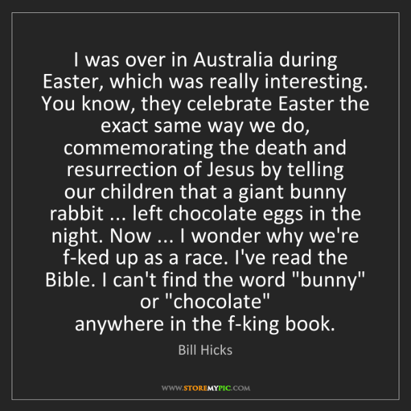 Bill Hicks: I was over in Australia during Easter, which was really...