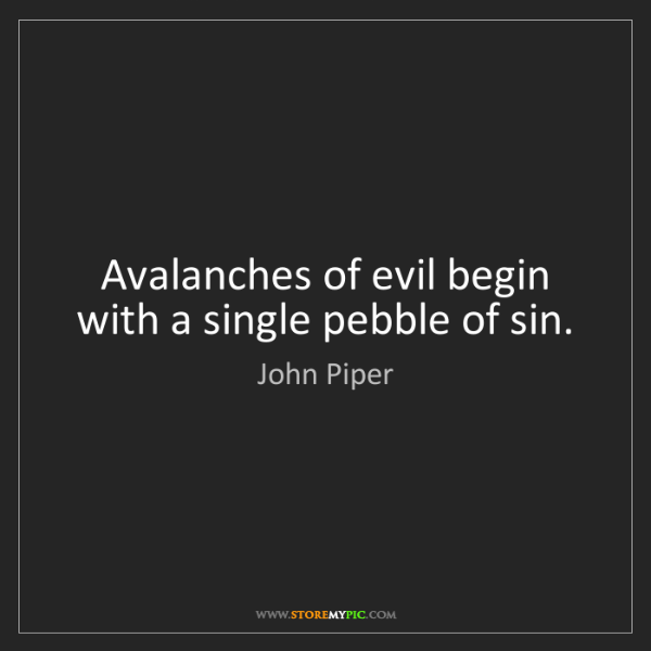 John Piper: Avalanches of evil begin with a single pebble of sin.