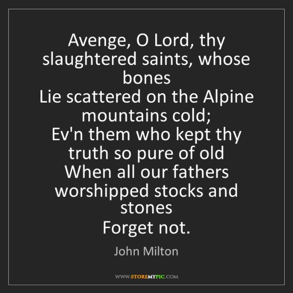 John Milton: Avenge, O Lord, thy slaughtered saints, whose bones ...